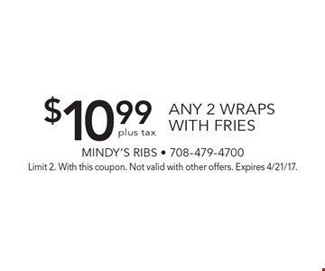 $10.99 plus tax any 2 wraps with fries. Limit 2. With this coupon. Not valid with other offers. Expires 4/21/17.