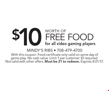 $10 worth of free food for all video gaming players. With this coupon. Food certificate only valid on same day of game play. No cash value. Limit 1 per customer. ID required. Not valid with other offers. Must be 21 to redeem. Expires 4/21/17.