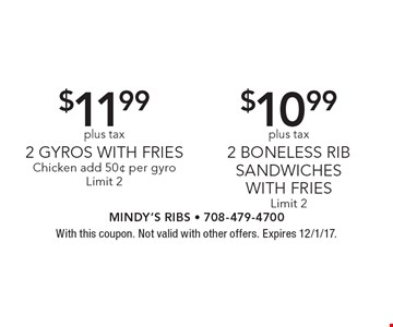 $10.99 plus tax 2 Boneless Rib Sandwiches With Fries Limit 2. $11.99 plus tax 2 Gyros With Fries Chicken add 50¢ per gyro Limit 2.  With this coupon. Not valid with other offers. Expires 12/1/17.