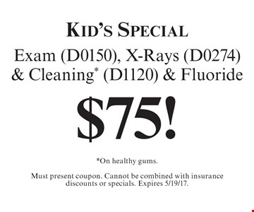 Kid's Special $75! Exam (D0150), X-Rays (D0274) & Cleaning* (D1120) & Fluoride. *On healthy gums.Must present coupon. Cannot be combined with insurance discounts or specials. Expires 5/19/17.