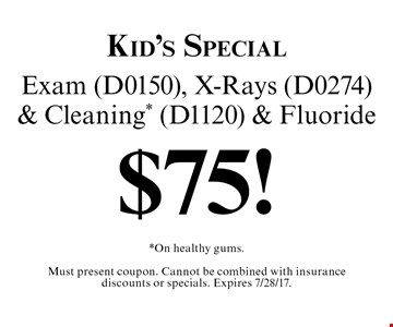 Kid's Special $75! Exam (D0150), X-Rays (D0274) & Cleaning* (D1120) & Fluoride. *On healthy gums. Must present coupon. Cannot be combined with insurance discounts or specials. Expires 7/28/17.