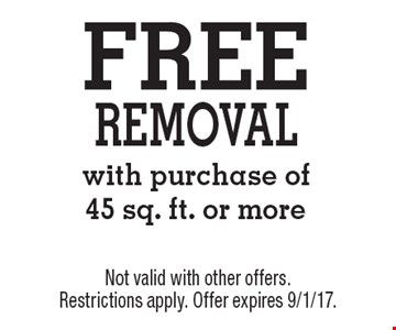 Free removal with purchase of 45 sq. ft. or more. Not valid with other offers. Restrictions apply. Offer expires 9/1/17.