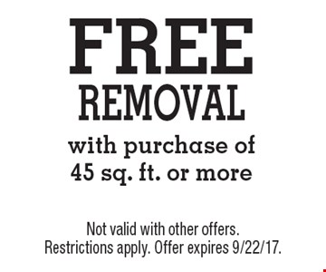 FREE removal with purchase of45 sq. ft. or more. Not valid with other offers. Restrictions apply. Offer expires 9/22/17.