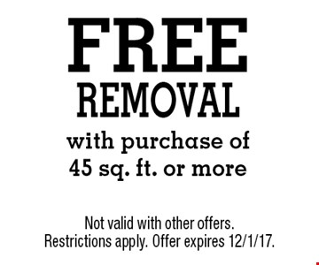 FREE removal with purchase of 45 sq. ft. or more. Not valid with other offers. Restrictions apply. Offer expires 12/1/17.