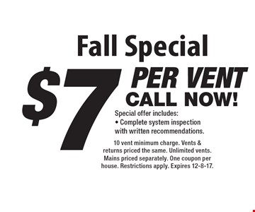 Fall Special. $7 per vent. Special offer includes: Complete system inspection with written recommendations. 10 vent minimum charge. Vents & returns priced the same. Unlimited vents. Mains priced separately. One coupon per house. Restrictions apply. Expires 12-8-17.