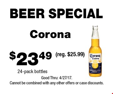 BEER SPECIAL $23.49 Corona 24-pack bottles(reg. $25.99) . Good Thru: 4/27/17.Cannot be combined with any other offers or case discounts.