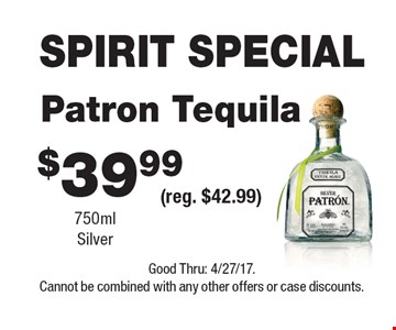 SPIRIT SPECIAL $39.99 Patron Tequila 750ml Silver (reg. $42.99). Good Thru: 4/27/17. Cannot be combined with any other offers or case discounts.