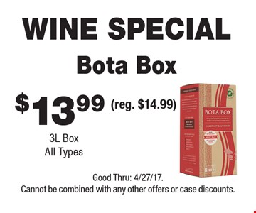 WINE SPECIAL $13.99 Bota Box 3L Box. All Types (reg. $14.99). Good Thru: 4/27/17. Cannot be combined with any other offers or case discounts.