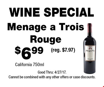 WINE SPECIAL $6.99 Menage a Trois Rouge(reg. $7.97)California 750ml . Good Thru: 4/27/17.Cannot be combined with any other offers or case discounts.