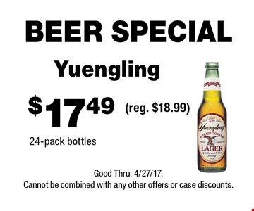 BEER SPECIAL $17.49 Yuengling 24-pack bottles(reg. $18.99) . Good Thru: 4/27/17.Cannot be combined with any other offers or case discounts.