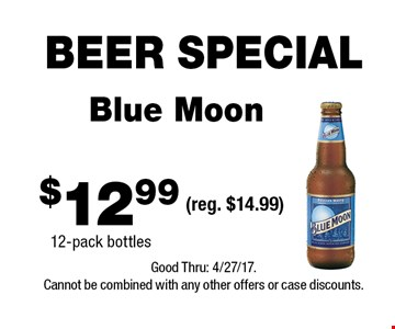 BEER SPECIAL $12.99 Blue Moon 12-pack bottles(reg. $14.99) . Good Thru: 4/27/17.Cannot be combined with any other offers or case discounts.