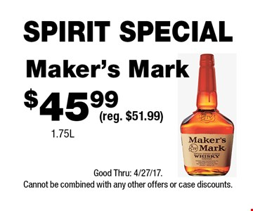 SPIRIT SPECIAL $45.99 Maker's Mark (reg. $51.99)1.75L . Good Thru: 4/27/17.Cannot be combined with any other offers or case discounts.