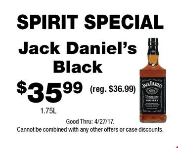SPIRIT SPECIAL $35.99 Jack Daniel's Black 1.75L(reg. $36.99) . Good Thru: 4/27/17.Cannot be combined with any other offers or case discounts.