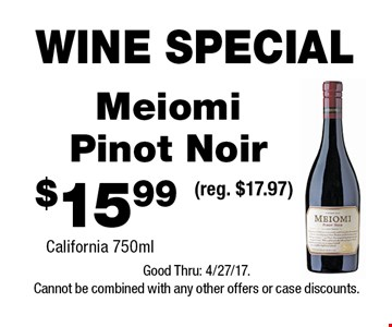 WINE SPECIAL $15.99 Meiomi Pinot Noir California 750ml(reg. $17.97) . Good Thru: 4/27/17.Cannot be combined with any other offers or case discounts.