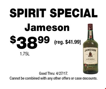 SPIRIT SPECIAL $38.99 Jameson(reg. $41.99)1.75L . Good Thru: 4/27/17.Cannot be combined with any other offers or case discounts.