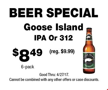 BEER SPECIAL $8.49 Goose Island IPA Or 312 6-pack (reg. $9.99) . Good Thru: 4/27/17.Cannot be combined with any other offers or case discounts.