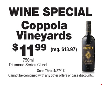 WINE SPECIAL $11.99 Coppola Vineyards 750ml Diamond Series Claret (reg. $13.97). Good Thru: 4/27/17. Cannot be combined with any other offers or case discounts.