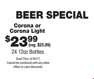 BEER SPECIAL $23.99 Corona or Corona Light (reg. $25.99) 24 12oz Bottles. Good Thru: 6/30/17. Cannot be combined with any other offers or case discounts.