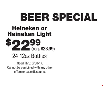 BEER SPECIAL $22.99 Heineken or Heineken Light (reg. $23.99) 24 12oz Bottles. Good Thru: 6/30/17. Cannot be combined with any other offers or case discounts.
