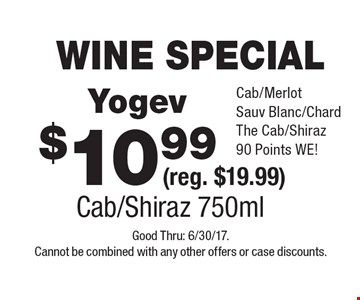 WINE SPECIAL $10.99 Yogev (reg. $19.99) Cab/Shiraz 750ml Cab/MerlotSauv Blanc/ChardThe Cab/Shiraz 90 Points WE! . Good Thru: 6/30/17. Cannot be combined with any other offers or case discounts.