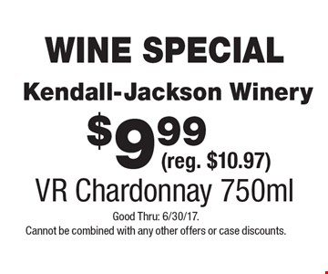 WINE SPECIAL $9.99 Kendall-Jackson Winery (reg. $10.97) VR Chardonnay 750ml. Good Thru: 6/30/17. Cannot be combined with any other offers or case discounts.
