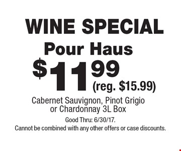 WINE SPECIAL $11.99 Pour Haus (reg. $15.99) Cabernet Sauvignon, Pinot Grigio or Chardonnay 3L Box . Good Thru: 6/30/17. Cannot be combined with any other offers or case discounts.