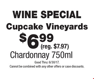 WINE SPECIAL $6.99 Cupcake Vineyards (reg. $7.97) Chardonnay 750ml. Good Thru: 6/30/17. Cannot be combined with any other offers or case discounts.