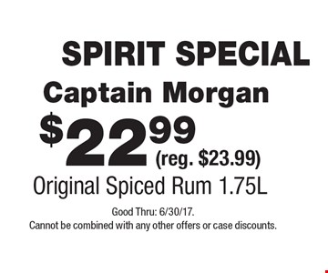 SPIRIT SPECIAL $22.99 Captain Morgan (reg. $23.99) Original Spiced Rum 1.75L. Good Thru: 6/30/17. Cannot be combined with any other offers or case discounts.