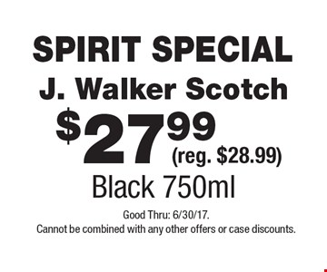 SPIRIT SPECIAL $27.99 J. Walker Scotch (reg. $28.99) Black 750ml .Good Thru: 6/30/17. Cannot be combined with any other offers or case discounts.