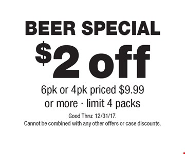 BEER SPECIAL $2 off 6pk or 4pk priced $9.99 or more - limit 4 packs. Good Thru: 12/31/17. Cannot be combined with any other offers or case discounts.