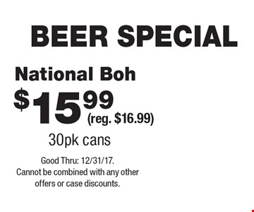 BEER SPECIAL $15.99 National Boh (reg. $16.99) 30pk cans. Good Thru: 12/31/17. Cannot be combined with any other offers or case discounts.