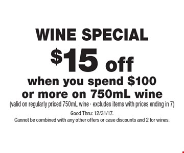 WINE SPECIAL $15 off when you spend $100 or more on 750mL wine (valid on regularly priced 750mL wine - excludes items with prices ending in 7). Good Thru: 12/31/17.Cannot be combined with any other offers or case discounts and 2 for wines.