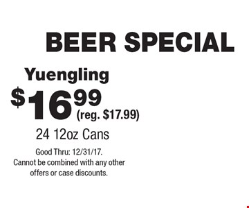 BEER SPECIAL $16.99 Yuengling (reg. $17.99) 24 12oz Cans . Good Thru: 12/31/17. Cannot be combined with any other offers or case discounts.