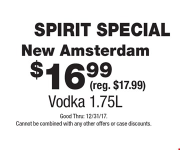 SPIRIT SPECIAL $16.99 New Amsterdam (reg. $17.99) Vodka 1.75L. Good Thru: 12/31/17. Cannot be combined with any other offers or case discounts.
