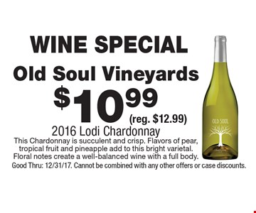 WINE SPECIAL $10.99 Old Soul Vineyards (reg. $12.99) 2016 Lodi Chardonnay This Chardonnay is succulent and crisp. Flavors of pear, tropical fruit and pineapple add to this bright varietal. Floral notes create a well-balanced wine with a full body. Good Thru: 12/31/17. Cannot be combined with any other offers or case discounts.