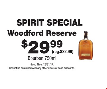 SPIRIT SPECIAL $29.99 Woodford Reserve (reg.$32.99) Bourbon 750ml. Good Thru: 12/31/17. Cannot be combined with any other offers or case discounts.