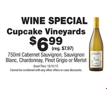 WINE SPECIAL $6.99 Cupcake Vineyards (reg. $7.97) 750ml Cabernet Sauvignon, Sauvignon Blanc, Chardonnay, Pinot Grigio or Merlot. Good Thru: 12/31/17. Cannot be combined with any other offers or case discounts.