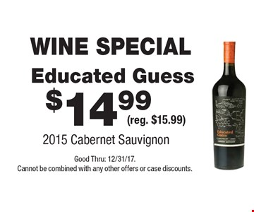 WINE SPECIAL $14.99 Educated Guess (reg. $15.99) 2015 Cabernet Sauvignon. Good Thru: 12/31/17. Cannot be combined with any other offers or case discounts.
