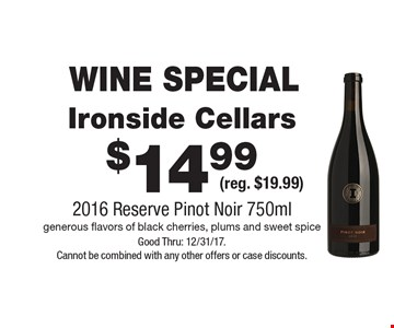 WINE SPECIAL $14.99 Ironside Cellars (reg. $19.99) 2016 Reserve Pinot Noir 750ml generous flavors of black cherries, plums and sweet spice. Good Thru: 12/31/17. Cannot be combined with any other offers or case discounts.
