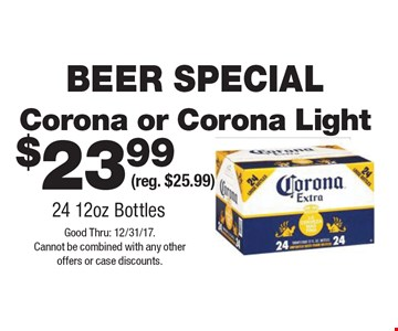 BEER SPECIAL $23.99 Corona or Corona Light (reg. $25.99) 24 12oz Bottles. Good Thru: 12/31/17. Cannot be combined with any other offers or case discounts.