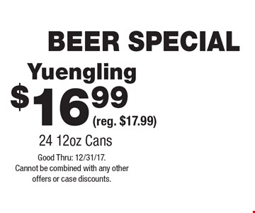 BEER SPECIAL $16.99 Yuengling (reg. $17.99) 24 12oz Cans. Good Thru: 12/31/17. Cannot be combined with any other offers or case discounts.