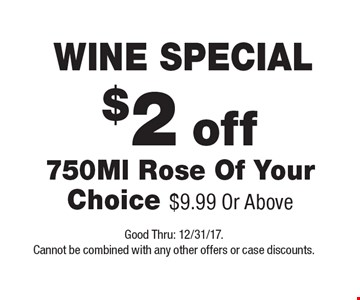 WINE SPECIAL $2 off 750Ml Rose Of Your Choice $9.99 Or Above. Good Thru: 12/31/17. Cannot be combined with any other offers or case discounts.