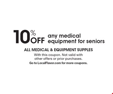 10% Off any medical equipment for seniors. With this coupon. Not valid with other offers or prior purchases.Go to LocalFlavor.com for more coupons.
