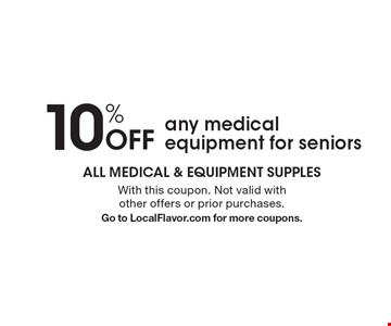 10% Off any medical equipment for seniors. With this coupon. Not valid with other offers or prior purchases. Go to LocalFlavor.com for more coupons.