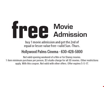 Free Movie Admission. Buy 1 movie admission and get the 2nd of equal or lesser value free - valid Sun.-Thurs.. Not valid opening weekend of a film or for Disney movies. 1 item minimum purchase per person, $3 studio charge for all 3D movies. Other restrictions apply. With this coupon. Not valid with other offers. Offer expires 5-5-17.