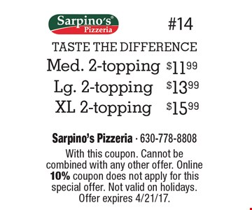 TASTE THE DIFFERENCE $11.99 Med. 2-topping.$13.99  Lg. 2-topping. $15.99 XL 2-topping . With this coupon. Cannot be combined with any other offer. Online 10% coupon does not apply for this special offer. Not valid on holidays. Offer expires 4/21/17.