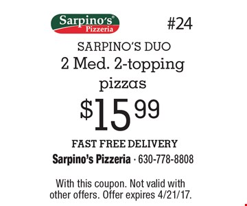 SARPINO'S DUO $15.99 2 Med. 2-topping pizzas FAST FREE DELIVERY. With this coupon. Not valid withother offers. Offer expires 4/21/17.