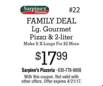 FAMILY DEAL $17.99 Lg. Gourmet Pizza & 2-literMake It X-Large For $2 More. With this coupon. Not valid with other offers. Offer expires 4/21/17.