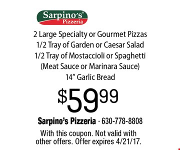 $59.99 2 Large Specialty or Gourmet Pizzas 1/2 Tray of Garden or Caesar Salad 1/2 Tray of Mostaccioli or Spaghetti(Meat Sauce or Marinara Sauce) 14