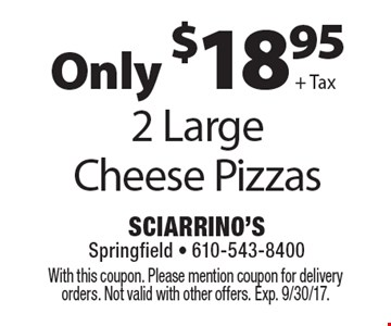Only $18.95 + Tax 2 Large Cheese Pizzas. With this coupon. Please mention coupon for delivery orders. Not valid with other offers. Exp. 9/30/17.